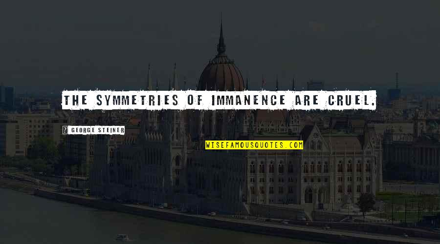 George Steiner Quotes By George Steiner: The symmetries of immanence are cruel.