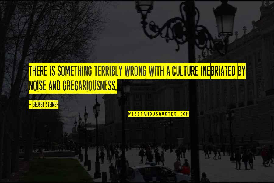 George Steiner Quotes By George Steiner: There is something terribly wrong with a culture