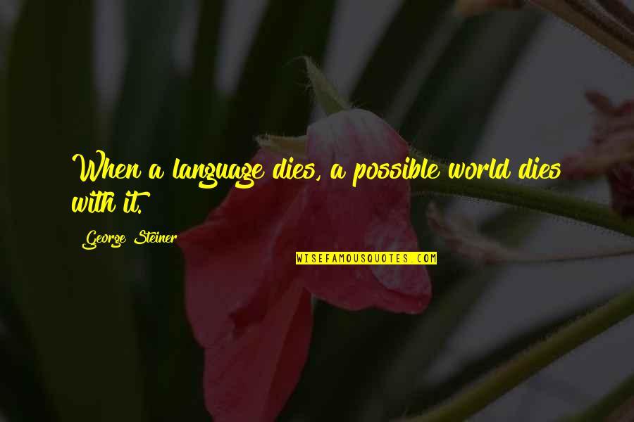 George Steiner Quotes By George Steiner: When a language dies, a possible world dies