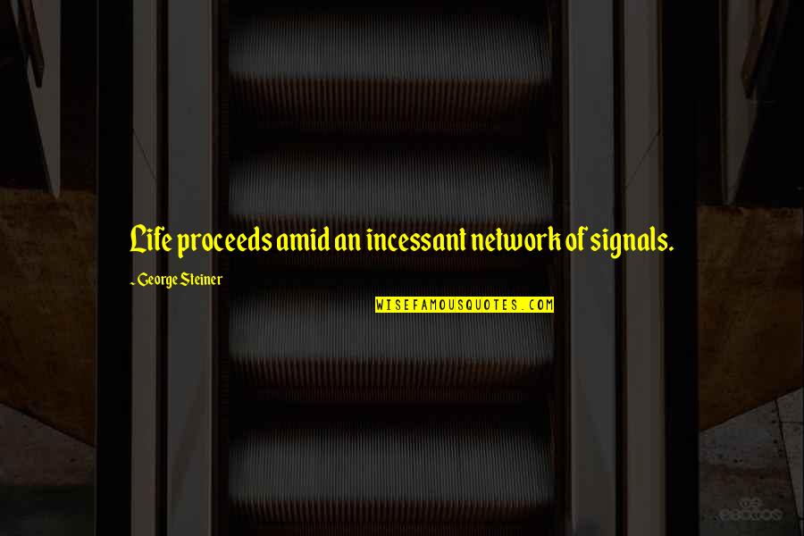 George Steiner Quotes By George Steiner: Life proceeds amid an incessant network of signals.