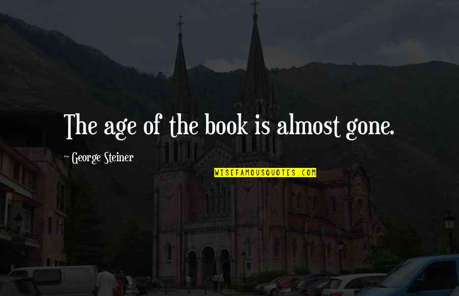 George Steiner Quotes By George Steiner: The age of the book is almost gone.
