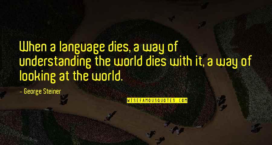 George Steiner Quotes By George Steiner: When a language dies, a way of understanding