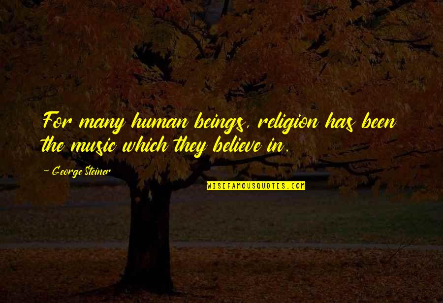 George Steiner Quotes By George Steiner: For many human beings, religion has been the