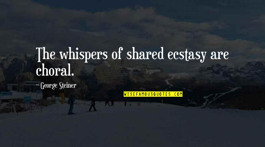 George Steiner Quotes By George Steiner: The whispers of shared ecstasy are choral.