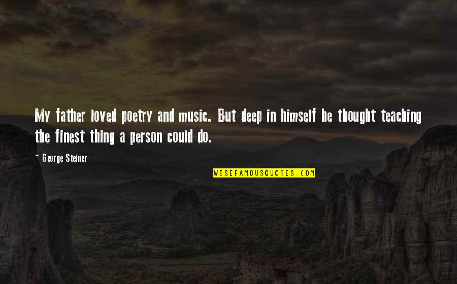 George Steiner Quotes By George Steiner: My father loved poetry and music. But deep