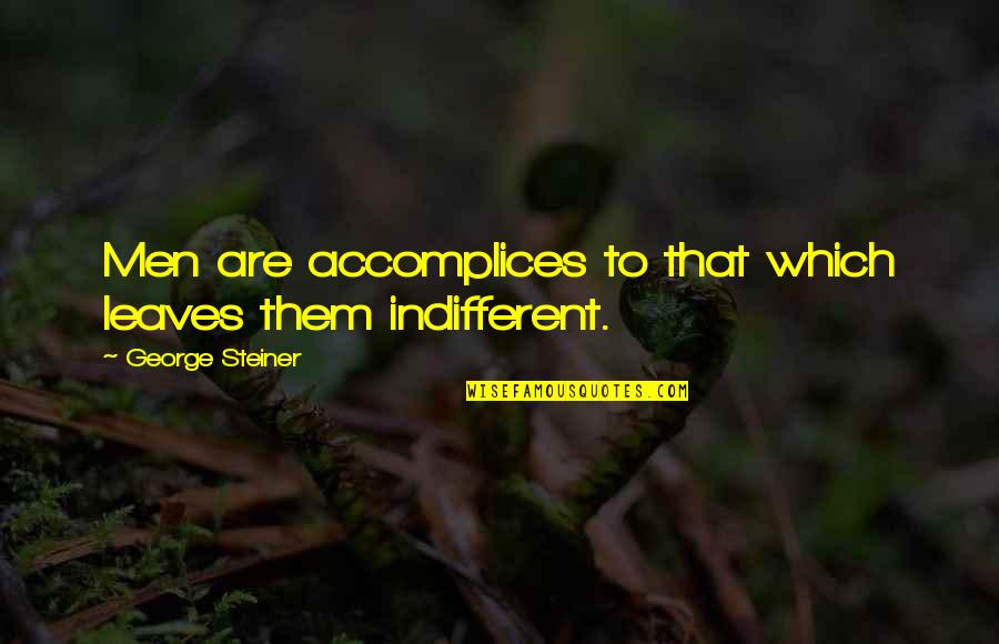 George Steiner Quotes By George Steiner: Men are accomplices to that which leaves them
