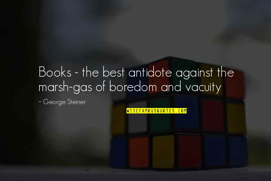George Steiner Quotes By George Steiner: Books - the best antidote against the marsh-gas