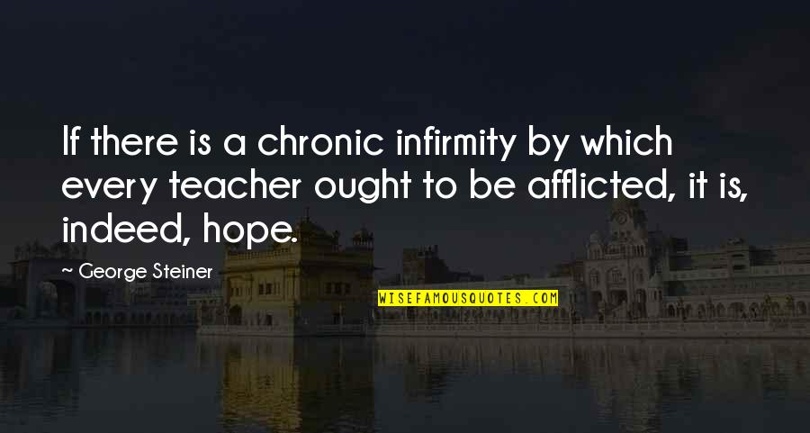 George Steiner Quotes By George Steiner: If there is a chronic infirmity by which