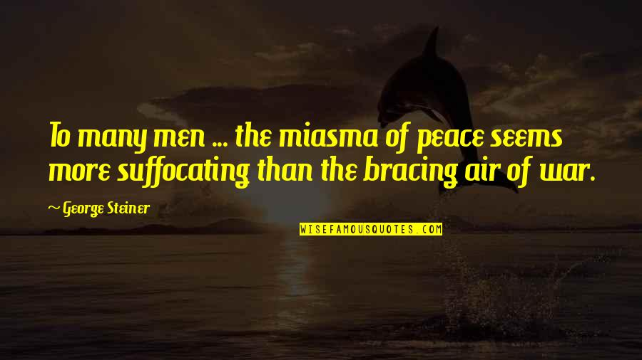George Steiner Quotes By George Steiner: To many men ... the miasma of peace