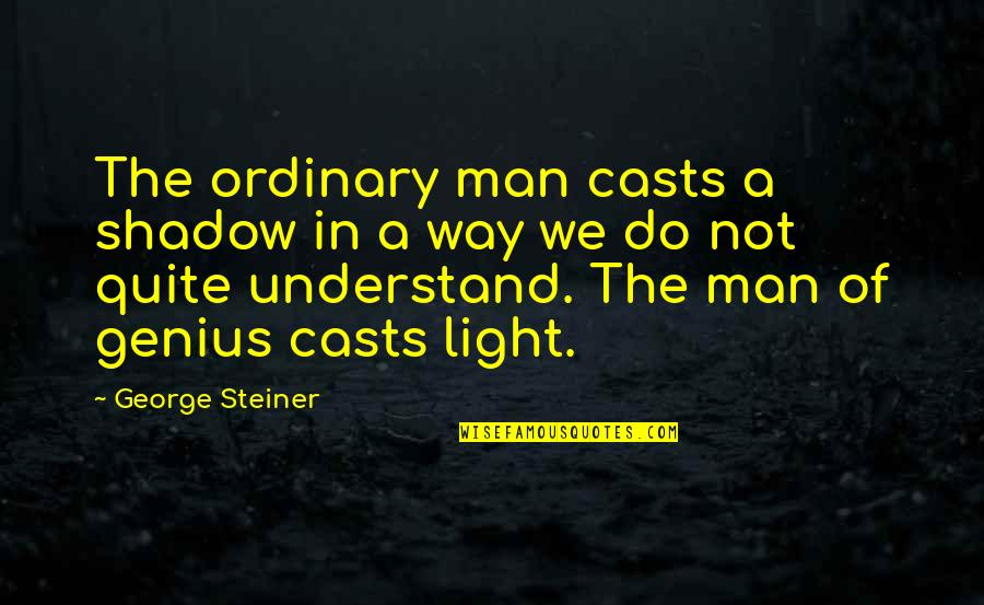 George Steiner Quotes By George Steiner: The ordinary man casts a shadow in a