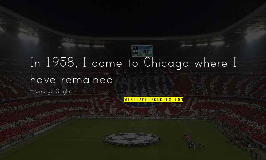 George Stigler Quotes By George Stigler: In 1958, I came to Chicago where I