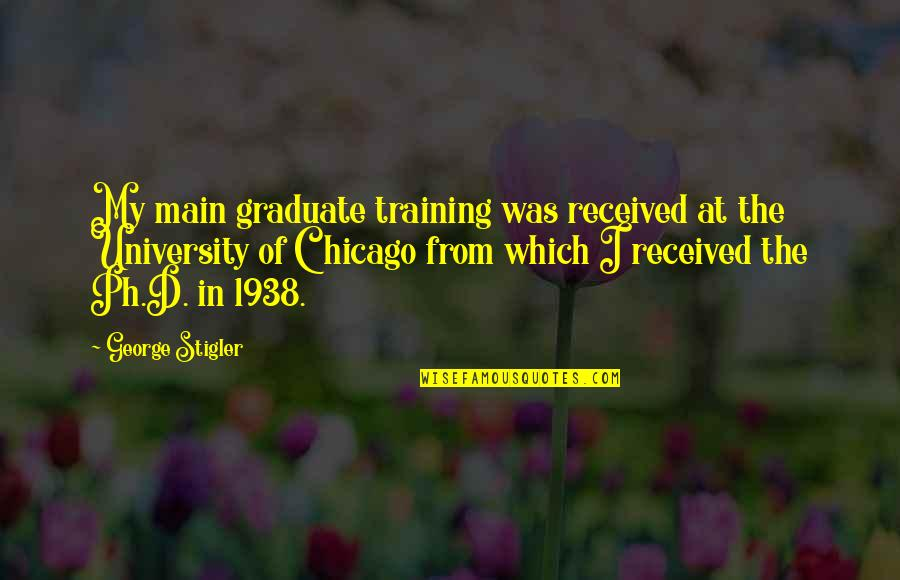 George Stigler Quotes By George Stigler: My main graduate training was received at the