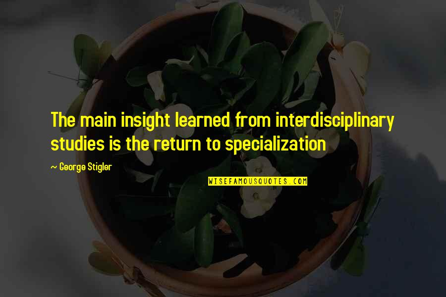 George Stigler Quotes By George Stigler: The main insight learned from interdisciplinary studies is