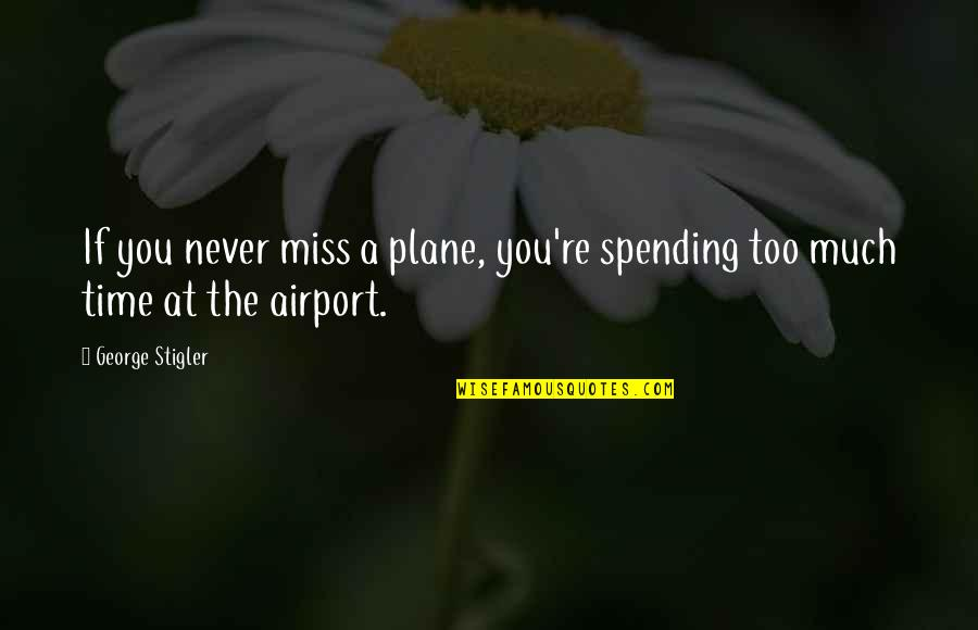 George Stigler Quotes By George Stigler: If you never miss a plane, you're spending