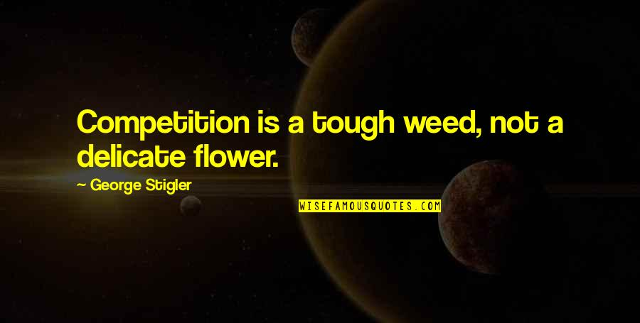 George Stigler Quotes By George Stigler: Competition is a tough weed, not a delicate