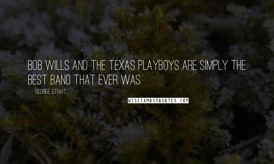 George Strait quotes: Bob Wills and the Texas Playboys are simply the best band that ever was.