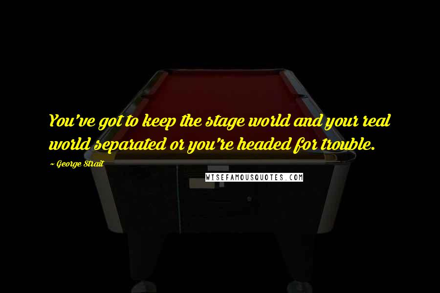 George Strait quotes: You've got to keep the stage world and your real world separated or you're headed for trouble.