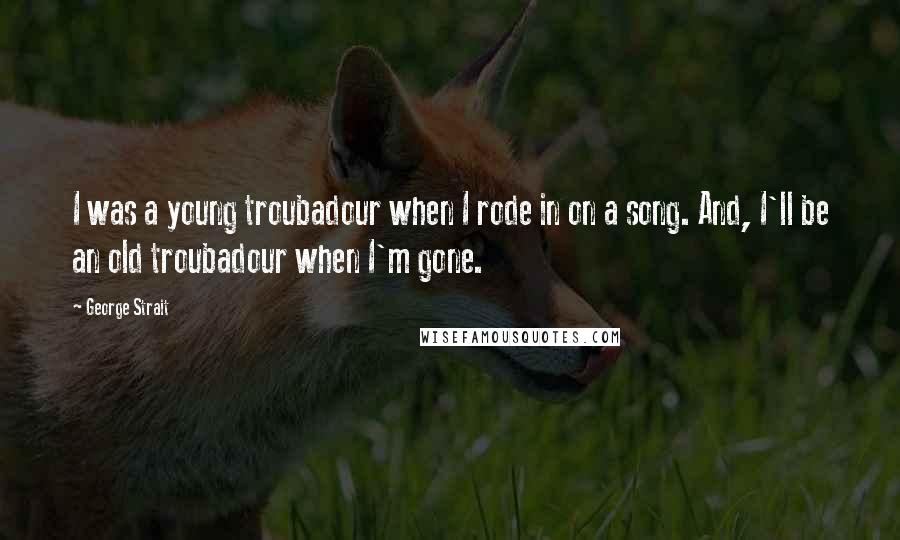 George Strait quotes: I was a young troubadour when I rode in on a song. And, I'll be an old troubadour when I'm gone.