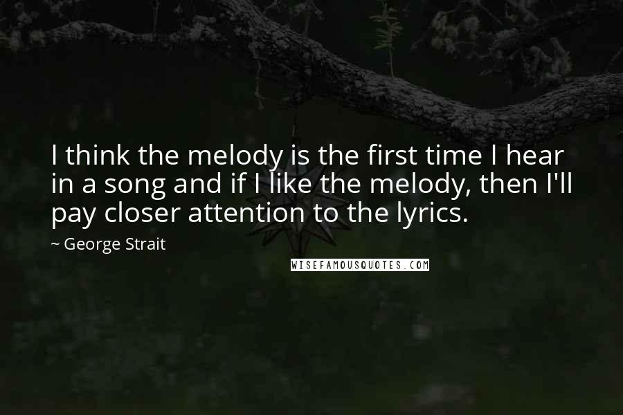 George Strait quotes: I think the melody is the first time I hear in a song and if I like the melody, then I'll pay closer attention to the lyrics.