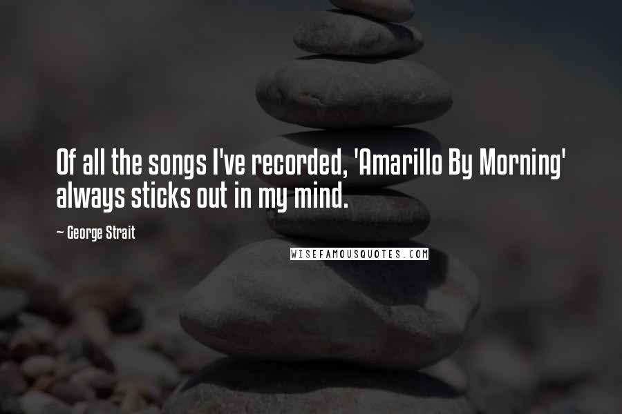 George Strait quotes: Of all the songs I've recorded, 'Amarillo By Morning' always sticks out in my mind.