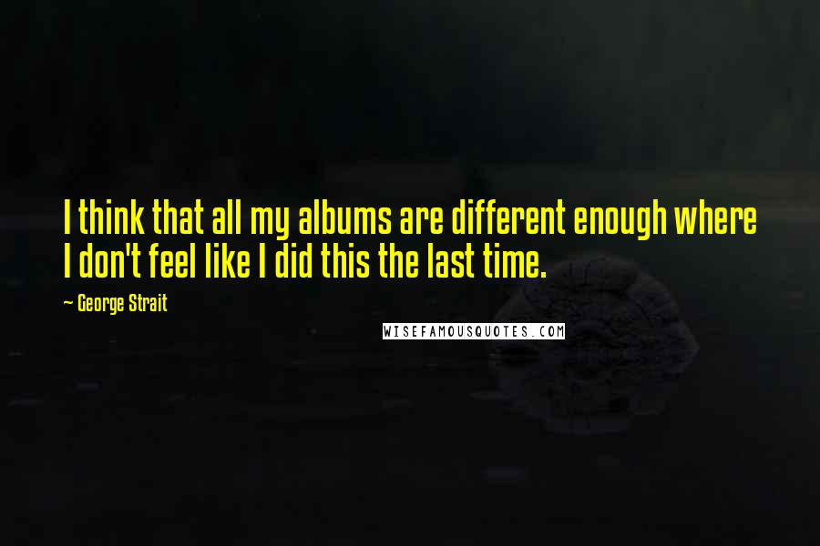 George Strait quotes: I think that all my albums are different enough where I don't feel like I did this the last time.