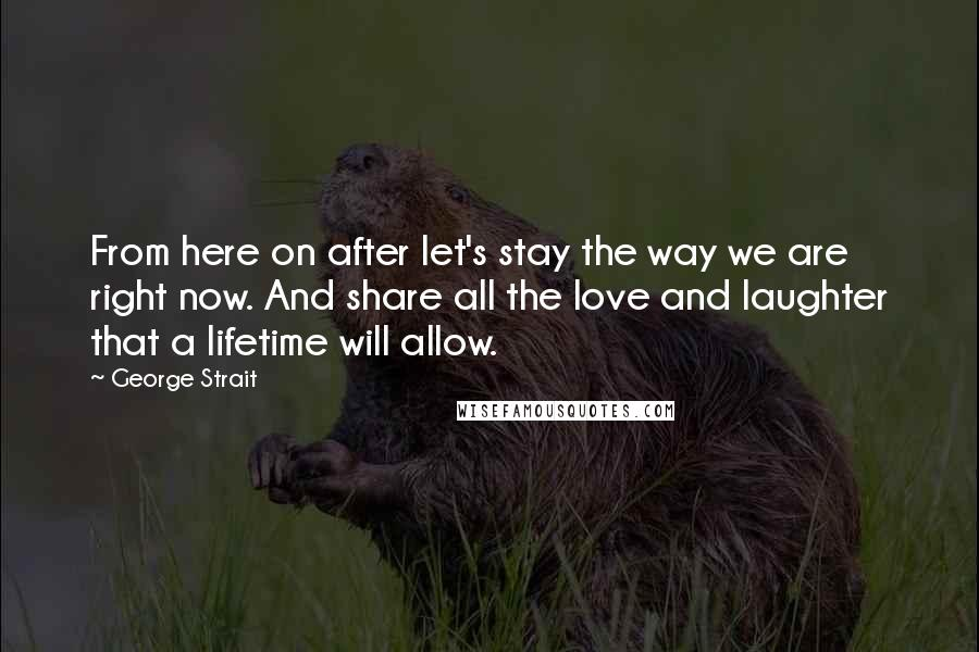 George Strait quotes: From here on after let's stay the way we are right now. And share all the love and laughter that a lifetime will allow.