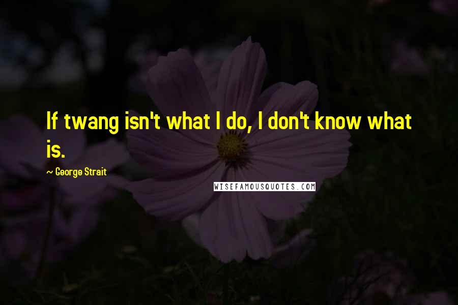 George Strait quotes: If twang isn't what I do, I don't know what is.