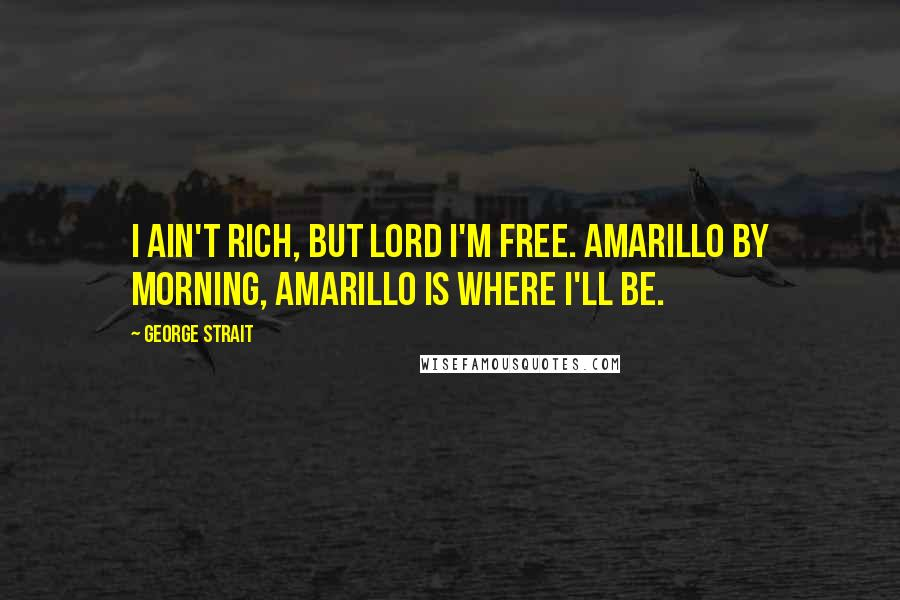 George Strait quotes: I ain't rich, but Lord I'm free. Amarillo by morning, Amarillo is where I'll be.