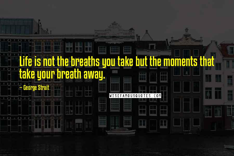 George Strait quotes: Life is not the breaths you take but the moments that take your breath away.