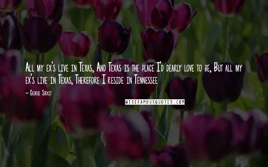 George Strait quotes: All my ex's live in Texas, And Texas is the place I'd dearly love to be, But all my ex's live in Texas, Therefore I reside in Tennessee