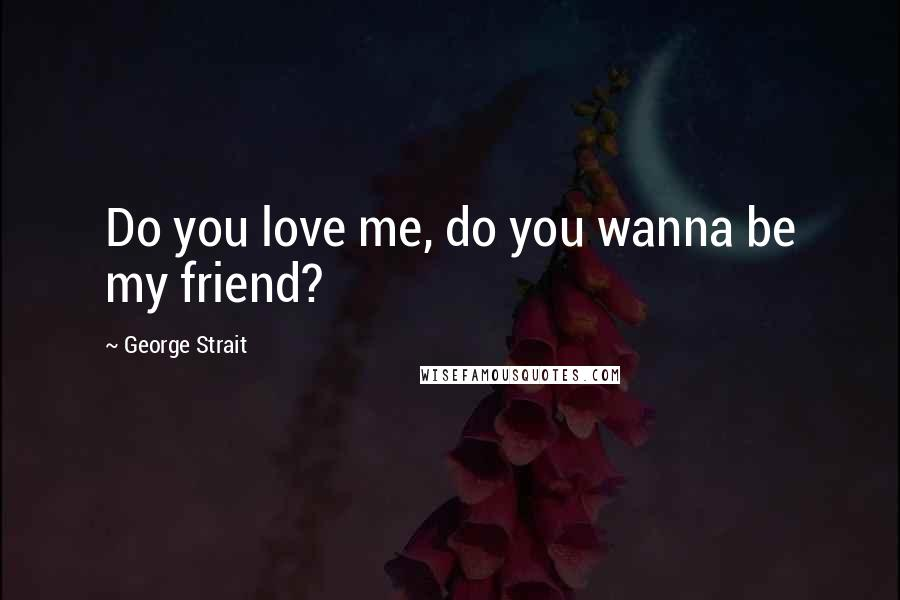 George Strait quotes: Do you love me, do you wanna be my friend?