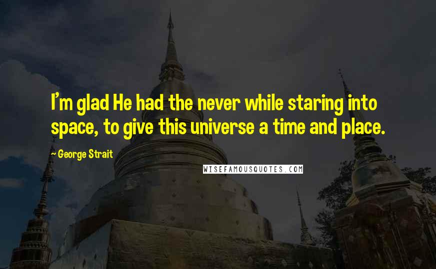 George Strait quotes: I'm glad He had the never while staring into space, to give this universe a time and place.