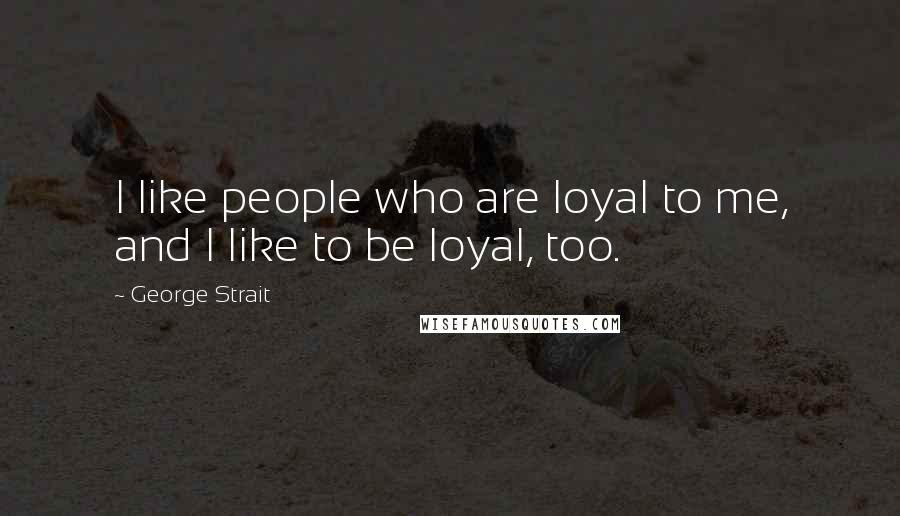 George Strait quotes: I like people who are loyal to me, and I like to be loyal, too.