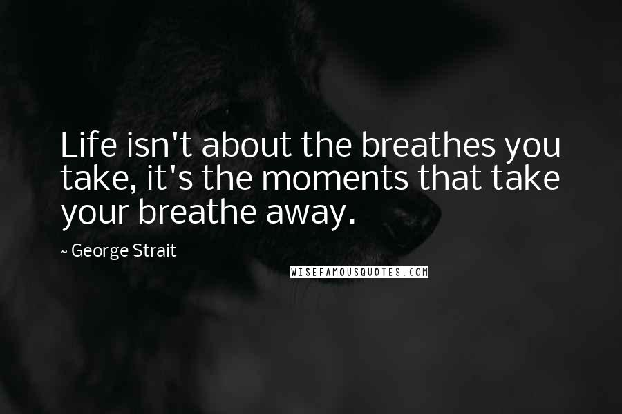 George Strait quotes: Life isn't about the breathes you take, it's the moments that take your breathe away.