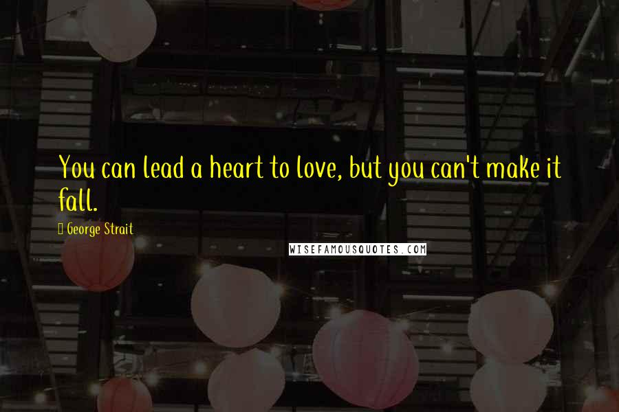 George Strait quotes: You can lead a heart to love, but you can't make it fall.