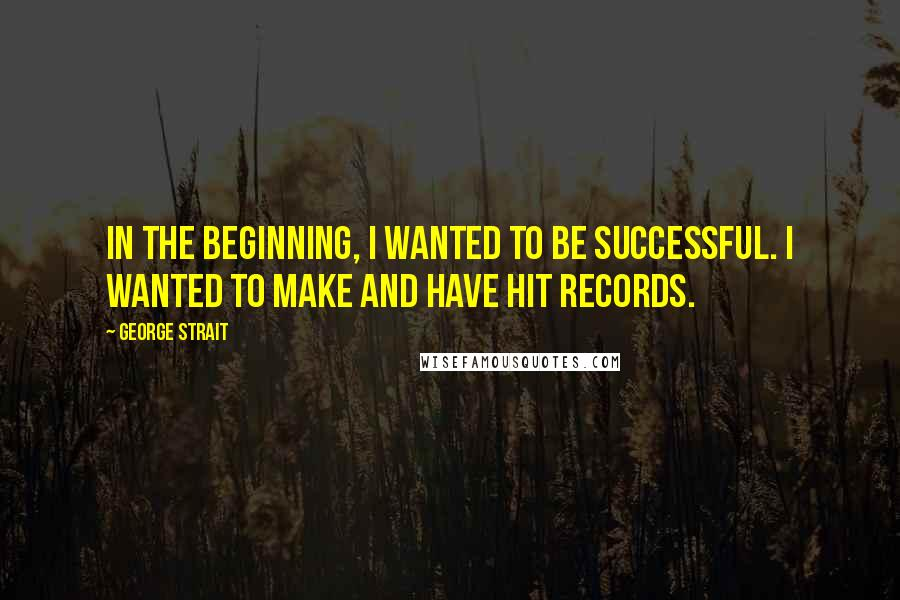 George Strait quotes: In the beginning, I wanted to be successful. I wanted to make and have hit records.