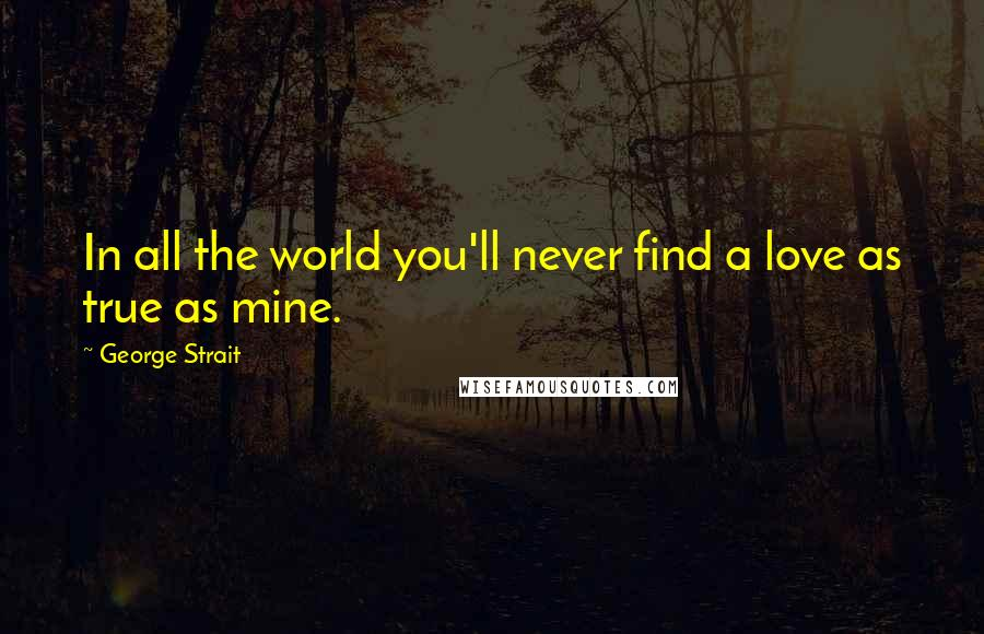 George Strait quotes: In all the world you'll never find a love as true as mine.