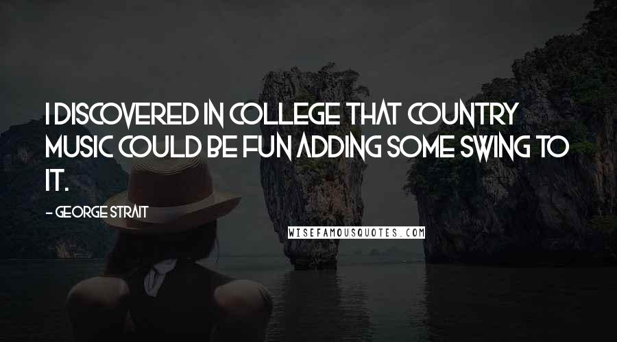 George Strait quotes: I discovered in college that country music could be fun adding some swing to it.