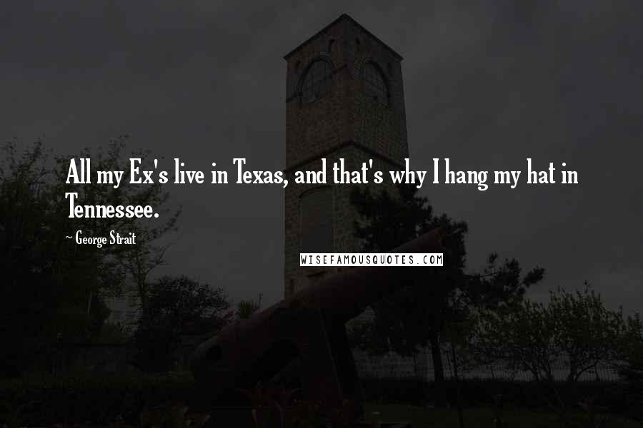 George Strait quotes: All my Ex's live in Texas, and that's why I hang my hat in Tennessee.