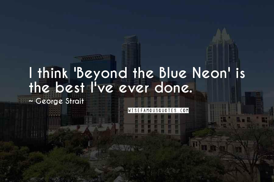 George Strait quotes: I think 'Beyond the Blue Neon' is the best I've ever done.