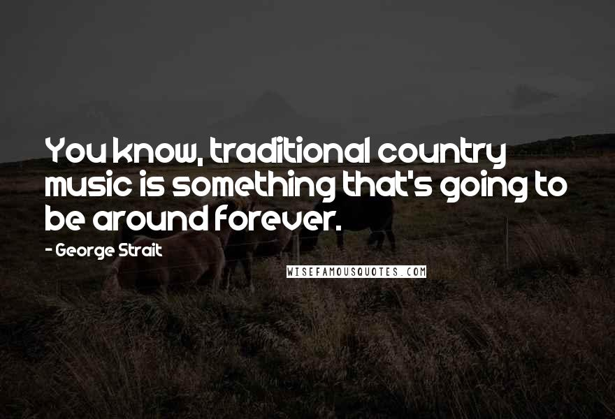 George Strait quotes: You know, traditional country music is something that's going to be around forever.