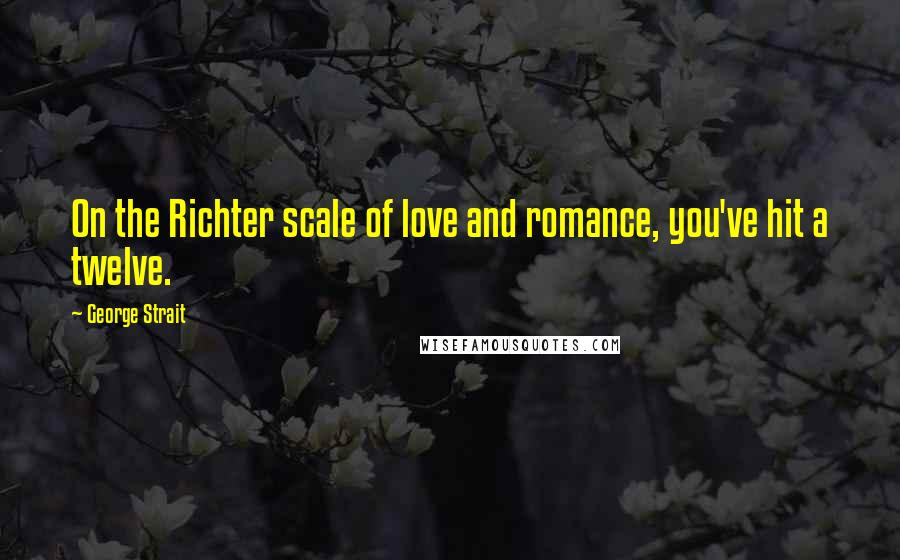 George Strait quotes: On the Richter scale of love and romance, you've hit a twelve.