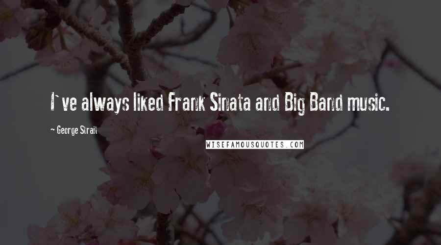George Strait quotes: I've always liked Frank Sinata and Big Band music.