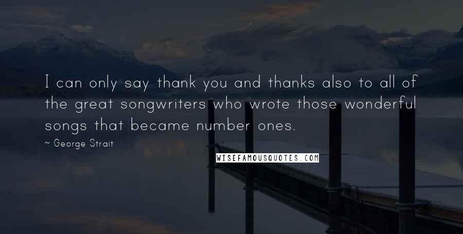 George Strait quotes: I can only say thank you and thanks also to all of the great songwriters who wrote those wonderful songs that became number ones.
