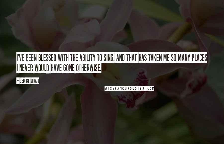 George Strait quotes: I've been blessed with the ability to sing, and that has taken me so many places I never would have gone otherwise.