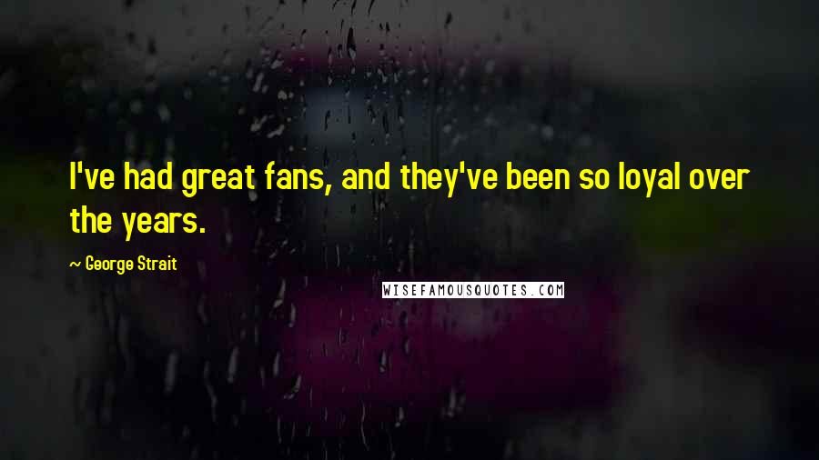 George Strait quotes: I've had great fans, and they've been so loyal over the years.