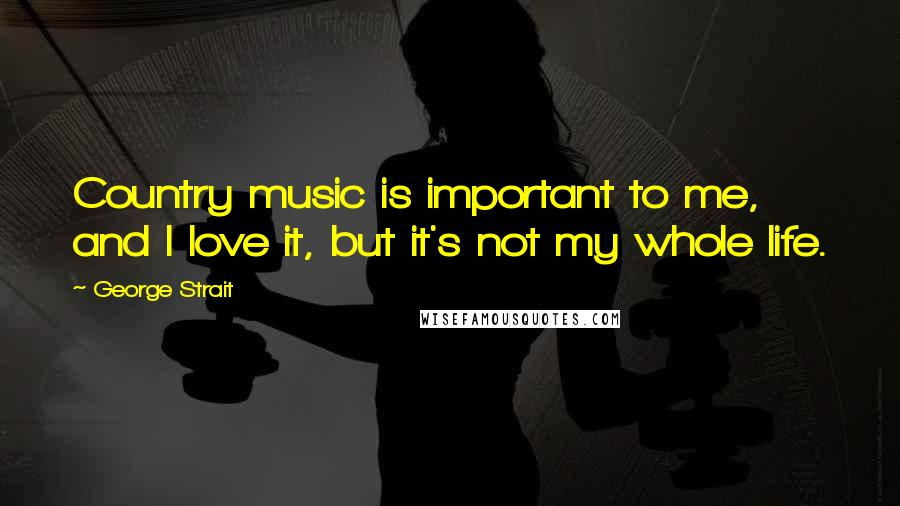 George Strait quotes: Country music is important to me, and I love it, but it's not my whole life.