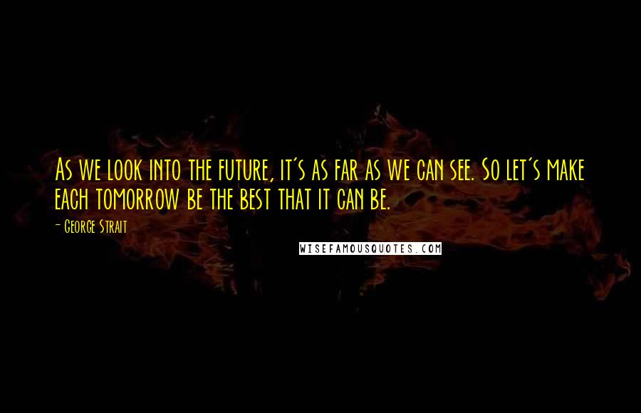 George Strait quotes: As we look into the future, it's as far as we can see. So let's make each tomorrow be the best that it can be.