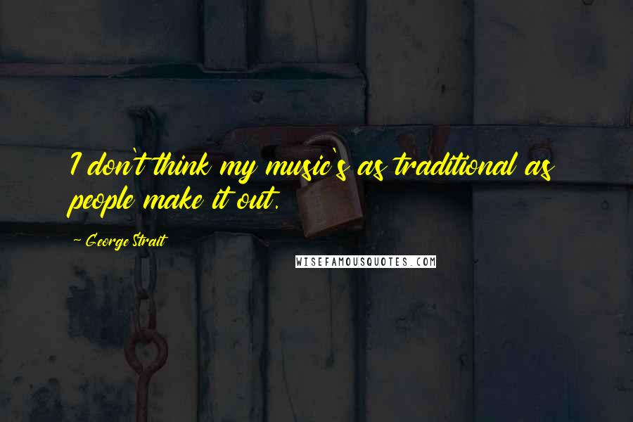 George Strait quotes: I don't think my music's as traditional as people make it out.