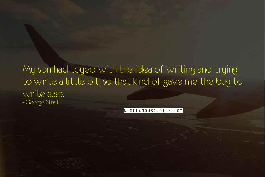George Strait quotes: My son had toyed with the idea of writing and trying to write a little bit, so that kind of gave me the bug to write also.